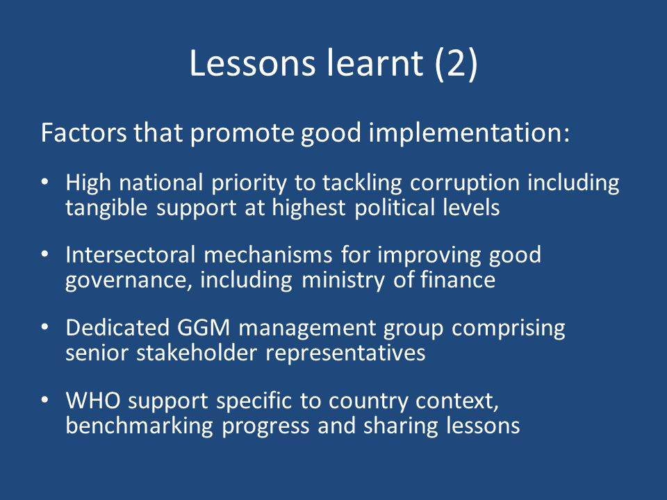 Lessons learnt (2) Factors that promote good implementation: High national priority to tackling corruption including tangible support at highest political levels Intersectoral mechanisms for improving good governance, including ministry of finance Dedicated GGM management group comprising senior stakeholder representatives WHO support specific to country context, benchmarking progress and sharing lessons