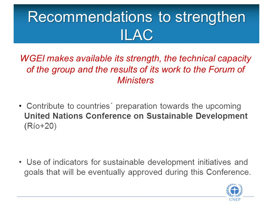 Recommendations to strengthen ILAC WGEI makes available its strength, the technical capacity of the group and the results of its work to the Forum of Ministers Contribute to countries´ preparation towards the upcoming United Nations Conference on Sustainable Development (Río+20) Use of indicators for sustainable development initiatives and goals that will be eventually approved during this Conference.
