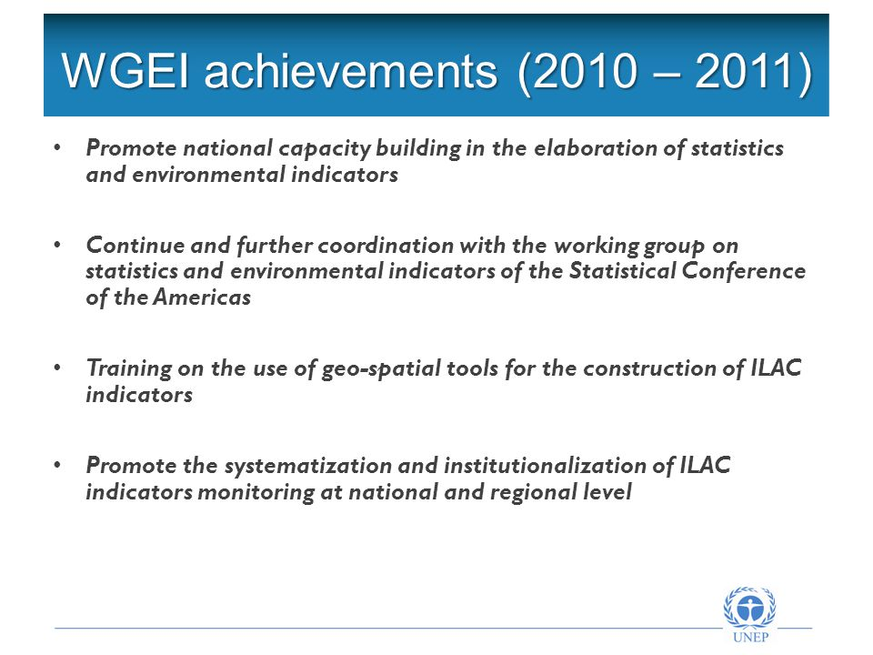 Formulación del Plan de Acción WGEI achievements (2010 – 2011) Promote national capacity building in the elaboration of statistics and environmental indicators Continue and further coordination with the working group on statistics and environmental indicators of the Statistical Conference of the Americas Training on the use of geo-spatial tools for the construction of ILAC indicators Promote the systematization and institutionalization of ILAC indicators monitoring at national and regional level