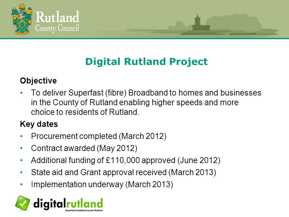 Digital Rutland Project Objective To deliver Superfast (fibre) Broadband to homes and businesses in the County of Rutland enabling higher speeds and more choice to residents of Rutland.