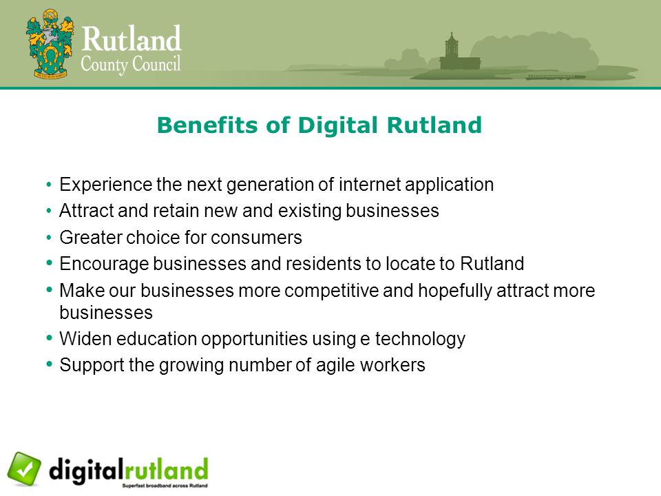 Benefits of Digital Rutland Experience the next generation of internet application Attract and retain new and existing businesses Greater choice for consumers Encourage businesses and residents to locate to Rutland Make our businesses more competitive and hopefully attract more businesses Widen education opportunities using e technology Support the growing number of agile workers