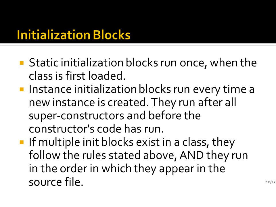  Static initialization blocks run once, when the class is first loaded.