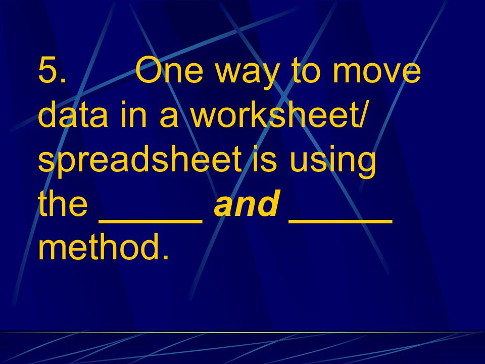 5. One way to move data in a worksheet/ spreadsheet is using the _____ and _____ method.