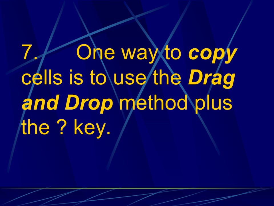 7. One way to copy cells is to use the Drag and Drop method plus the key.