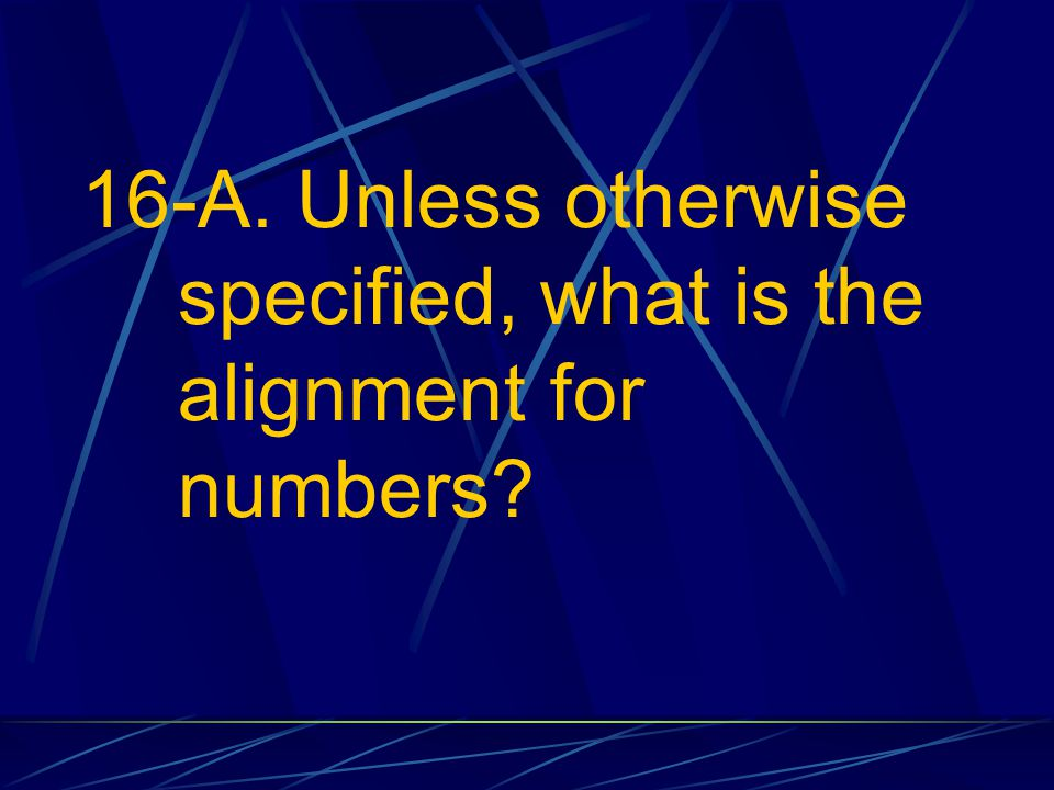 16-A. Unless otherwise specified, what is the alignment for numbers