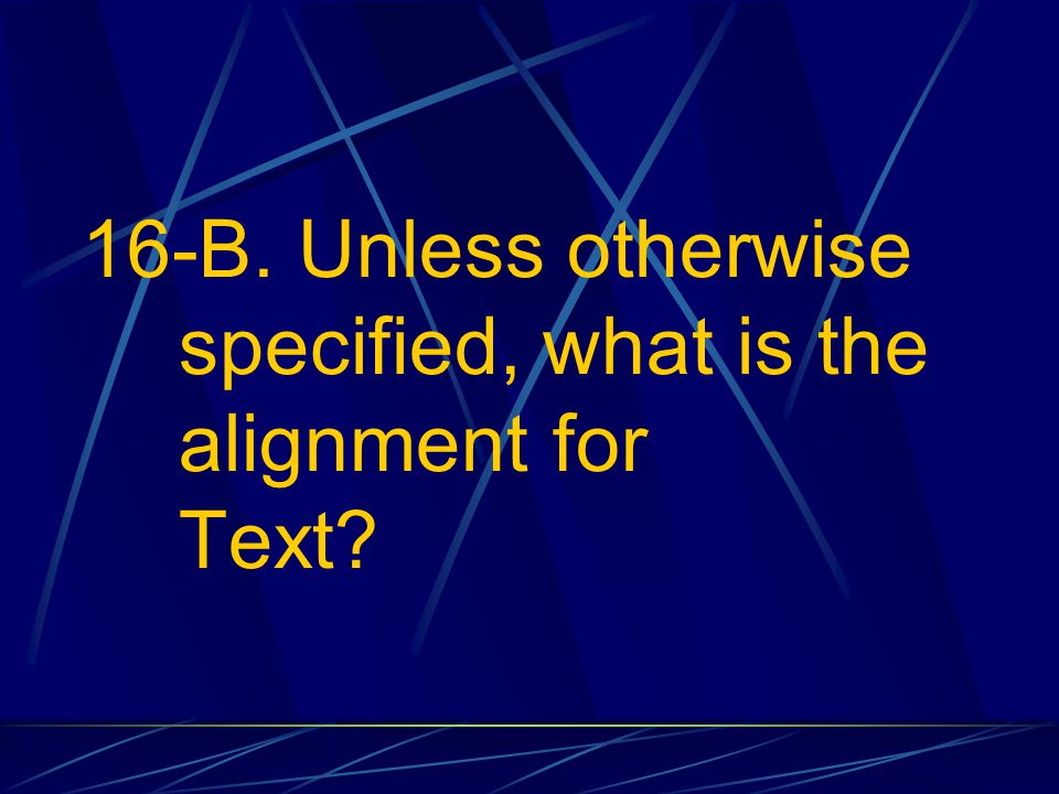 16-B. Unless otherwise specified, what is the alignment for Text