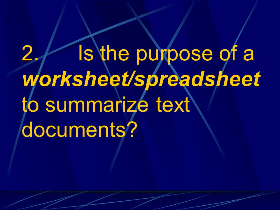 2. Is the purpose of a worksheet/spreadsheet to summarize text documents