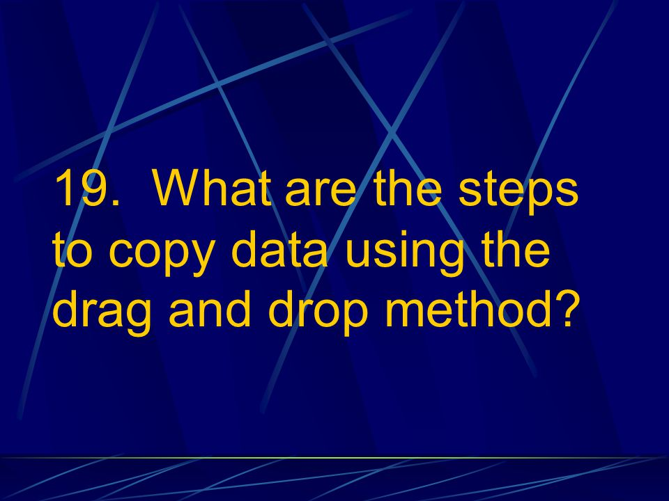 19. What are the steps to copy data using the drag and drop method