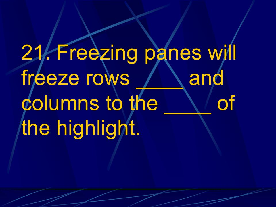 21. Freezing panes will freeze rows ____ and columns to the ____ of the highlight.