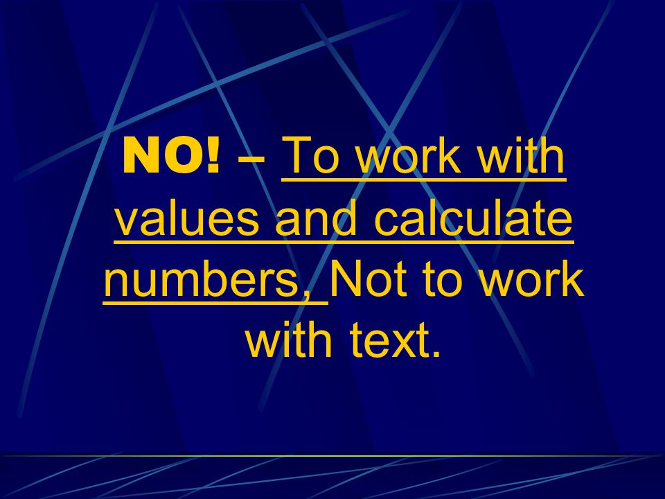 NO! – To work with values and calculate numbers, Not to work with text.