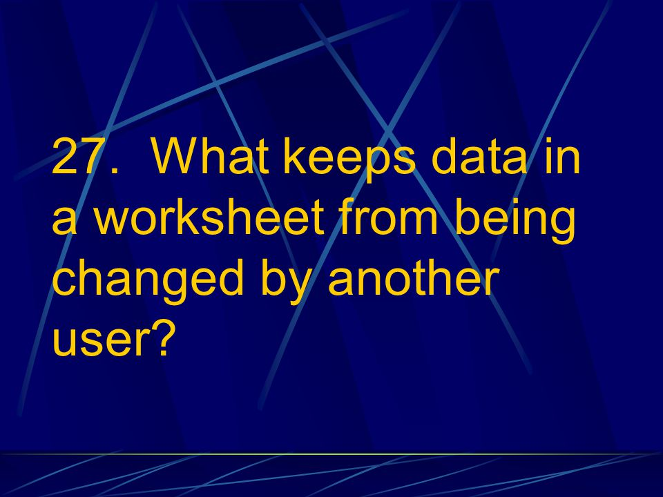 27. What keeps data in a worksheet from being changed by another user