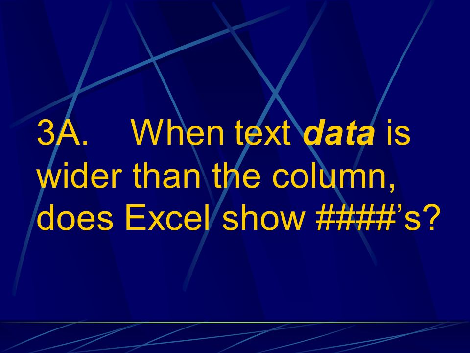 3A. When text data is wider than the column, does Excel show ####'s