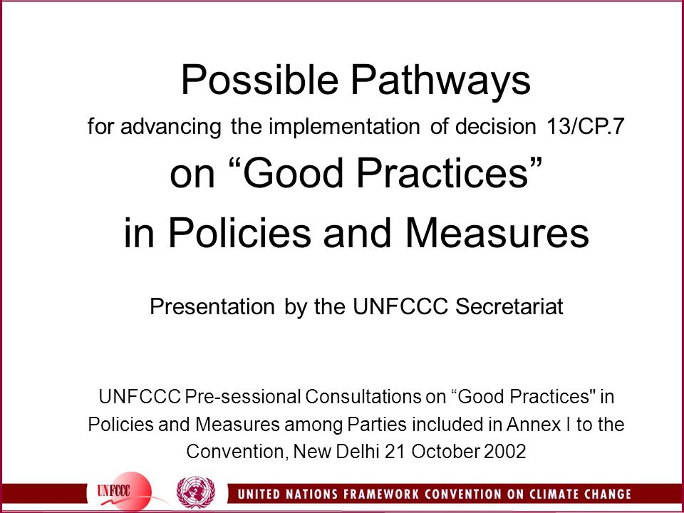 Possible Pathways for advancing the implementation of decision 13/CP.7 on Good Practices in Policies and Measures Presentation by the UNFCCC Secretariat UNFCCC Pre-sessional Consultations on Good Practices in Policies and Measures among Parties included in Annex I to the Convention, New Delhi 21 October 2002