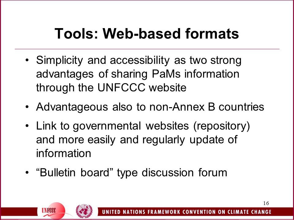 16 Tools: Web-based formats Simplicity and accessibility as two strong advantages of sharing PaMs information through the UNFCCC website Advantageous also to non-Annex B countries Link to governmental websites (repository) and more easily and regularly update of information Bulletin board type discussion forum