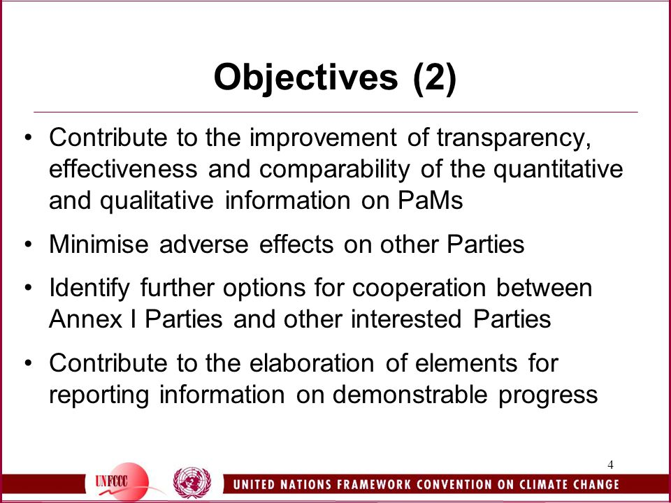 4 Objectives (2) Contribute to the improvement of transparency, effectiveness and comparability of the quantitative and qualitative information on PaMs Minimise adverse effects on other Parties Identify further options for cooperation between Annex I Parties and other interested Parties Contribute to the elaboration of elements for reporting information on demonstrable progress