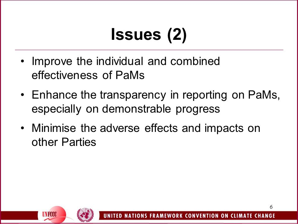 6 Issues (2) Improve the individual and combined effectiveness of PaMs Enhance the transparency in reporting on PaMs, especially on demonstrable progress Minimise the adverse effects and impacts on other Parties