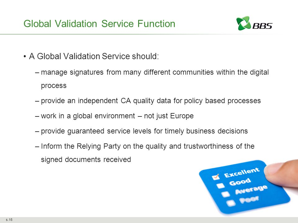 s.16 Global Validation Service Function A Global Validation Service should: –manage signatures from many different communities within the digital process –provide an independent CA quality data for policy based processes –work in a global environment – not just Europe –provide guaranteed service levels for timely business decisions –Inform the Relying Party on the quality and trustworthiness of the signed documents received
