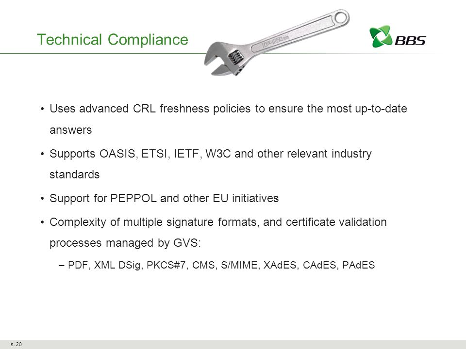 Technical Compliance Uses advanced CRL freshness policies to ensure the most up-to-date answers Supports OASIS, ETSI, IETF, W3C and other relevant industry standards Support for PEPPOL and other EU initiatives Complexity of multiple signature formats, and certificate validation processes managed by GVS: –PDF, XML DSig, PKCS#7, CMS, S/MIME, XAdES, CAdES, PAdES s.