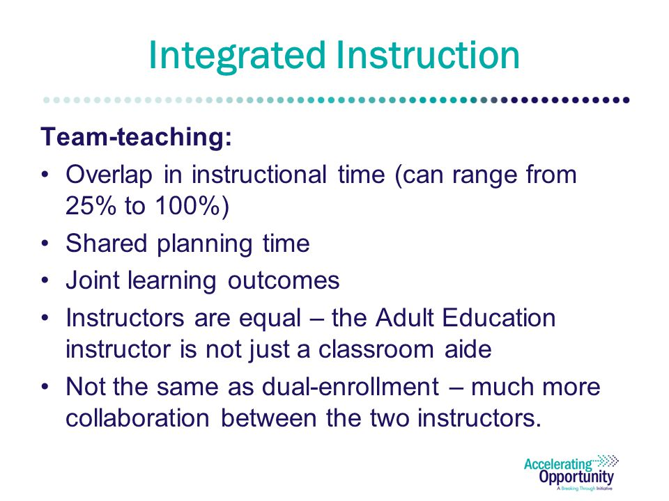 Integrated Instruction Team-teaching: Overlap in instructional time (can range from 25% to 100%) Shared planning time Joint learning outcomes Instructors are equal – the Adult Education instructor is not just a classroom aide Not the same as dual-enrollment – much more collaboration between the two instructors.