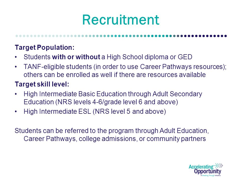 Recruitment Target Population: Students with or without a High School diploma or GED TANF-eligible students (in order to use Career Pathways resources); others can be enrolled as well if there are resources available Target skill level: High Intermediate Basic Education through Adult Secondary Education (NRS levels 4-6/grade level 6 and above) High Intermediate ESL (NRS level 5 and above) Students can be referred to the program through Adult Education, Career Pathways, college admissions, or community partners