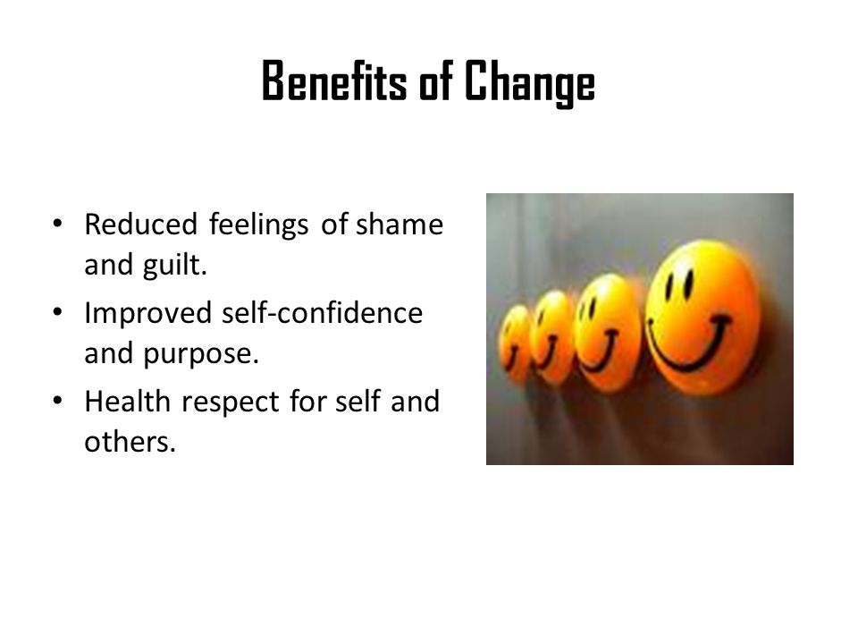 Benefits of Change Reduced feelings of shame and guilt.