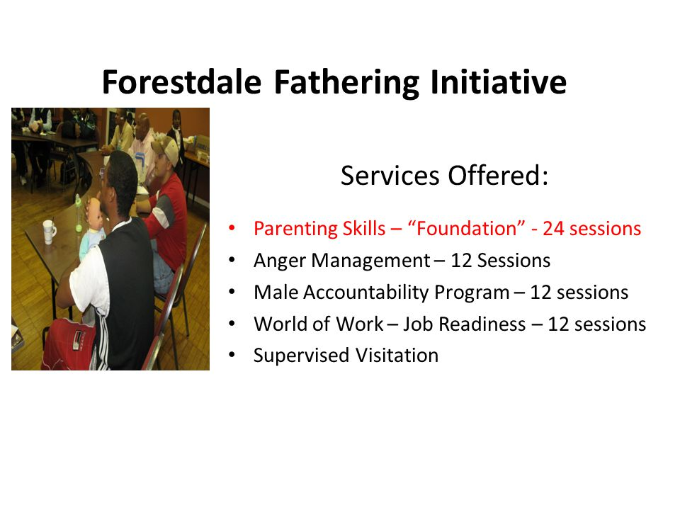 Forestdale Fathering Initiative Services Offered: Parenting Skills – Foundation - 24 sessions Anger Management – 12 Sessions Male Accountability Program – 12 sessions World of Work – Job Readiness – 12 sessions Supervised Visitation