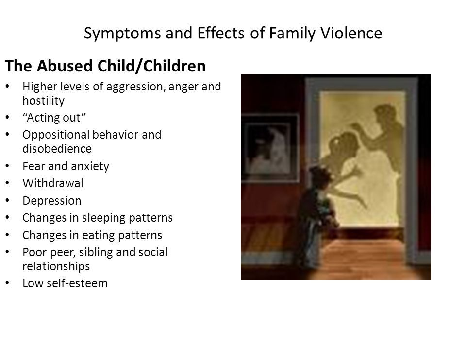 Symptoms and Effects of Family Violence The Abused Child/Children Higher levels of aggression, anger and hostility Acting out Oppositional behavior and disobedience Fear and anxiety Withdrawal Depression Changes in sleeping patterns Changes in eating patterns Poor peer, sibling and social relationships Low self-esteem