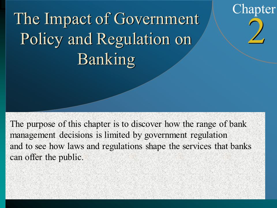 Chapter 2 2 The Impact of Government Policy and Regulation on Banking The purpose of this chapter is to discover how the range of bank management decisions is limited by government regulation and to see how laws and regulations shape the services that banks can offer the public.