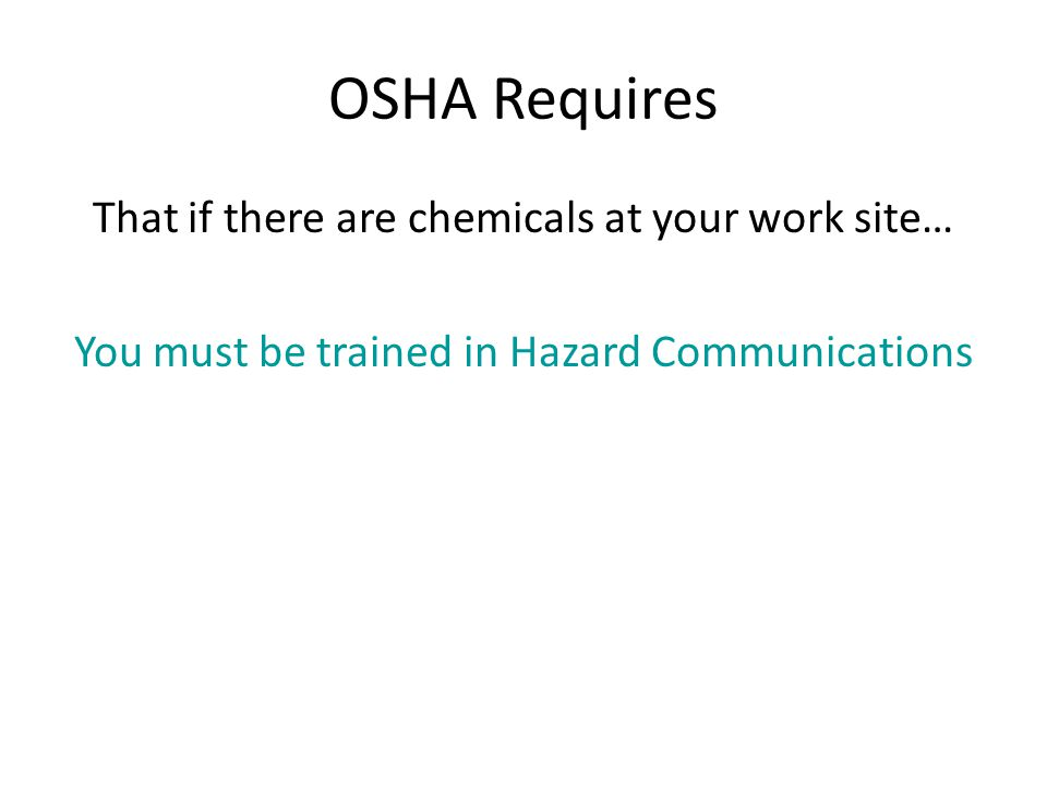 OSHA Requires That if there are chemicals at your work site… You must be trained in Hazard Communications