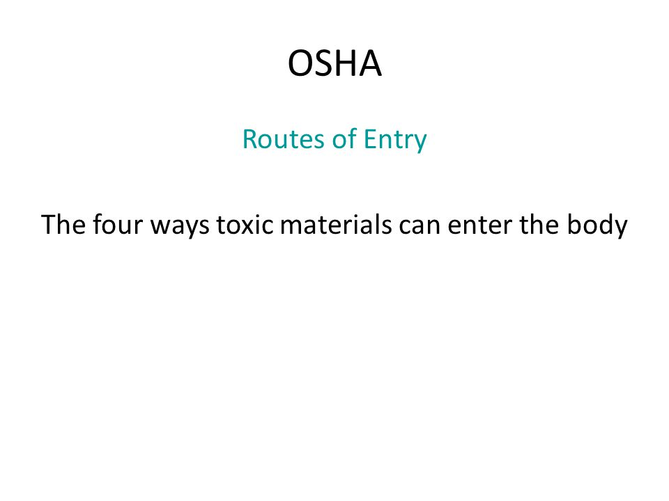 OSHA Routes of Entry The four ways toxic materials can enter the body
