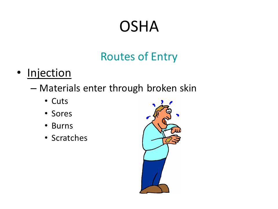OSHA Routes of Entry Injection – Materials enter through broken skin Cuts Sores Burns Scratches