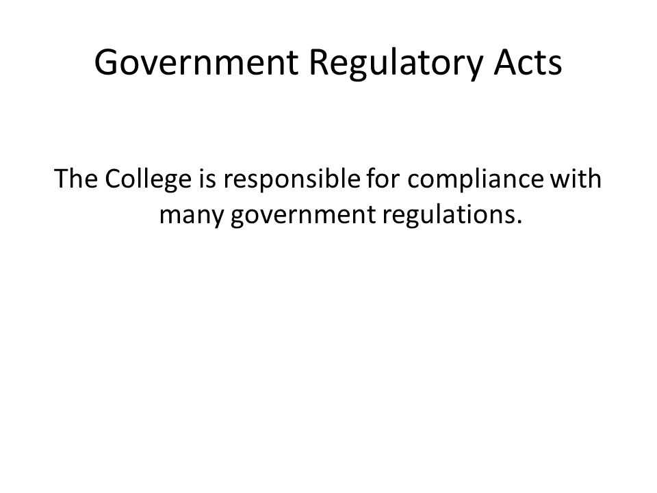 Government Regulatory Acts The College is responsible for compliance with many government regulations.