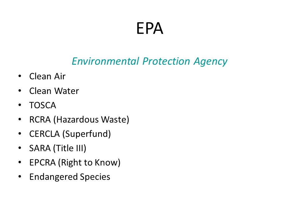 EPA Environmental Protection Agency Clean Air Clean Water TOSCA RCRA (Hazardous Waste) CERCLA (Superfund) SARA (Title III) EPCRA (Right to Know) Endangered Species