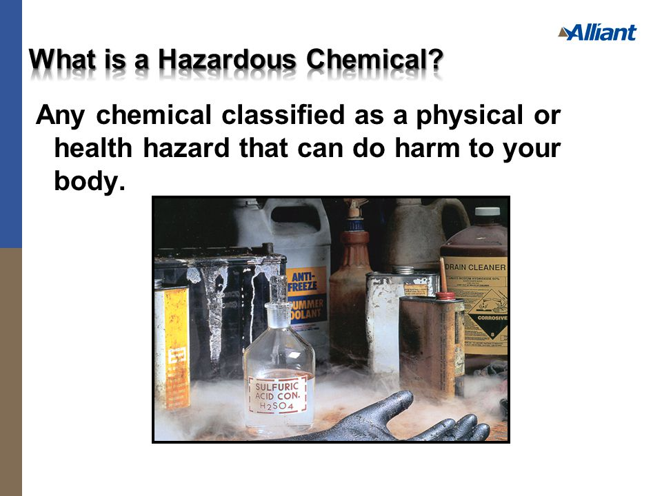 Any chemical classified as a physical or health hazard that can do harm to your body.