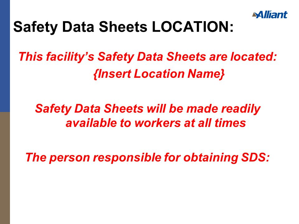 This facility's Safety Data Sheets are located: {Insert Location Name} Safety Data Sheets will be made readily available to workers at all times The person responsible for obtaining SDS: Safety Data Sheets LOCATION: