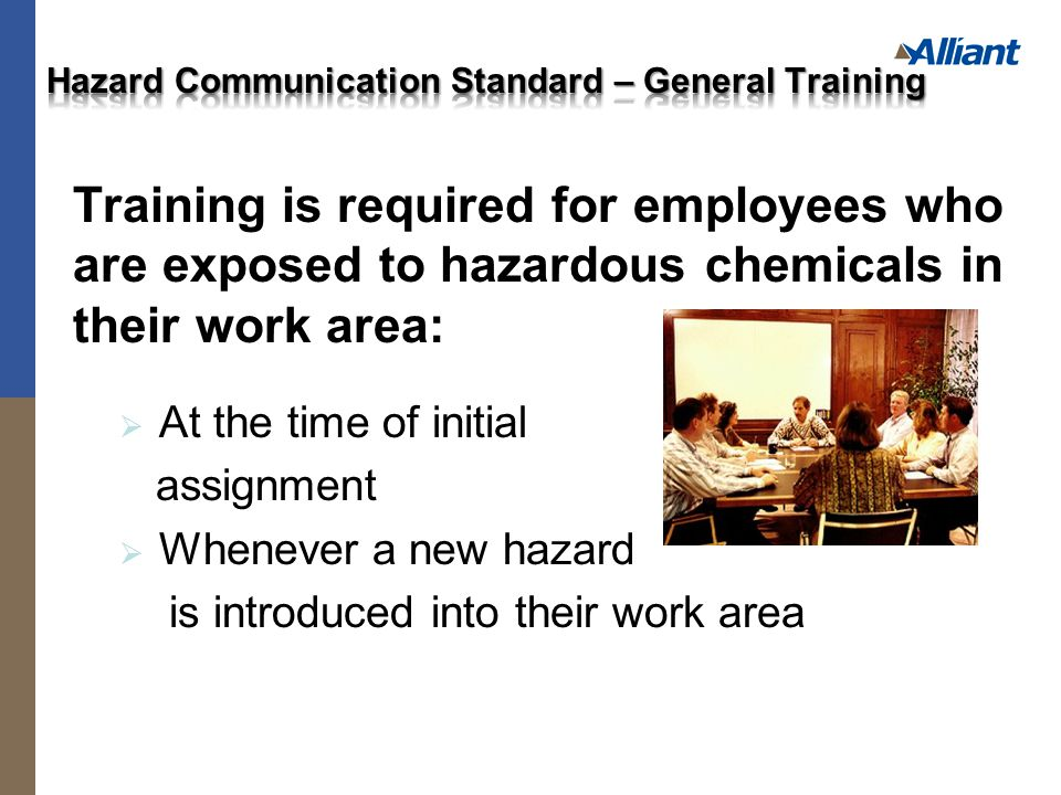Training is required for employees who are exposed to hazardous chemicals in their work area:  At the time of initial assignment  Whenever a new hazard is introduced into their work area