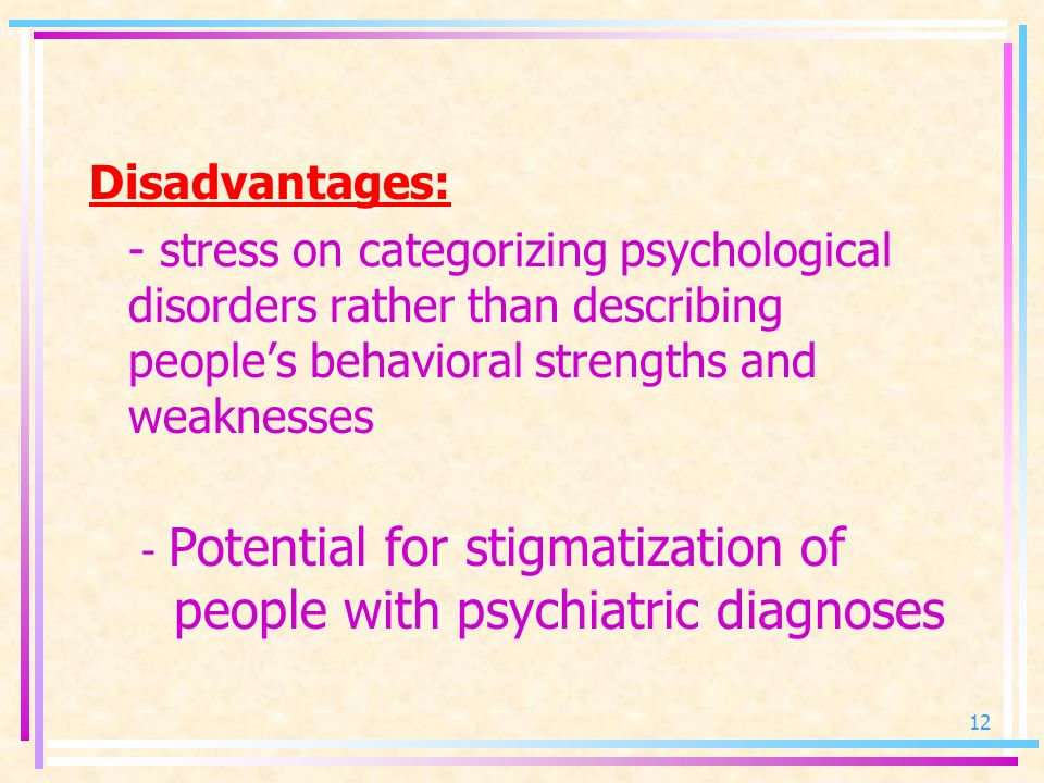 Disadvantages: - stress on categorizing psychological disorders rather than describing people's behavioral strengths and weaknesses - Potential for stigmatization of people with psychiatric diagnoses 12