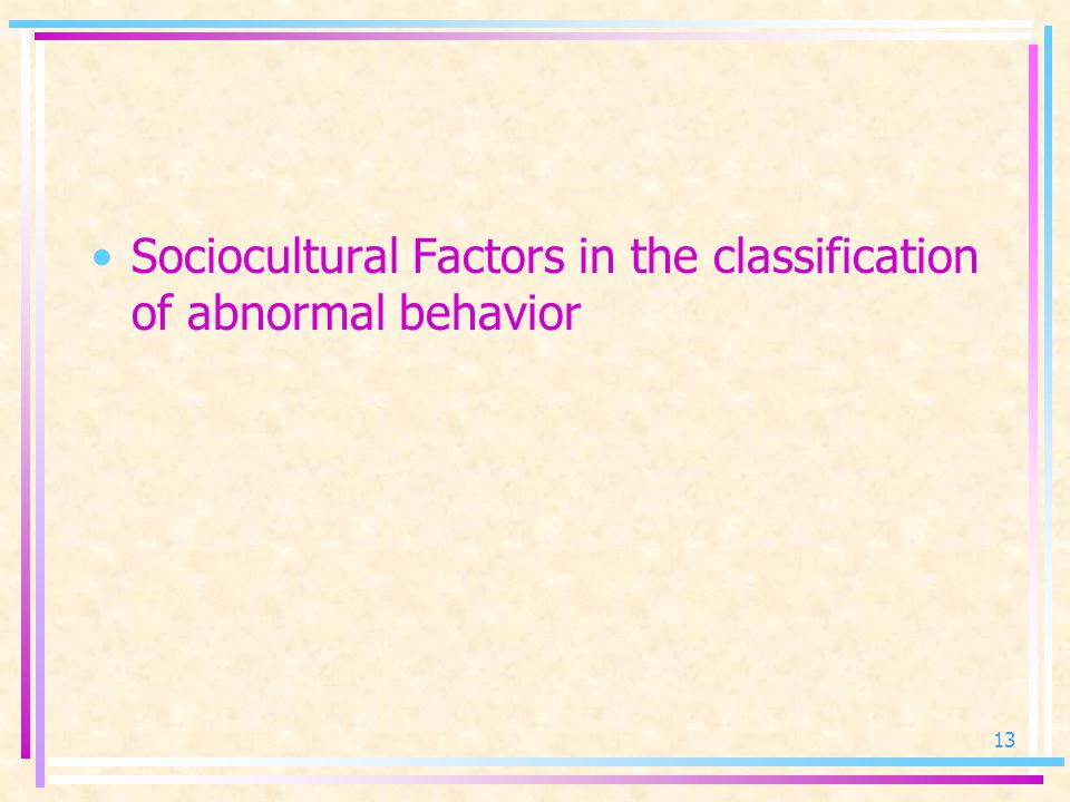 Sociocultural Factors in the classification of abnormal behavior 13