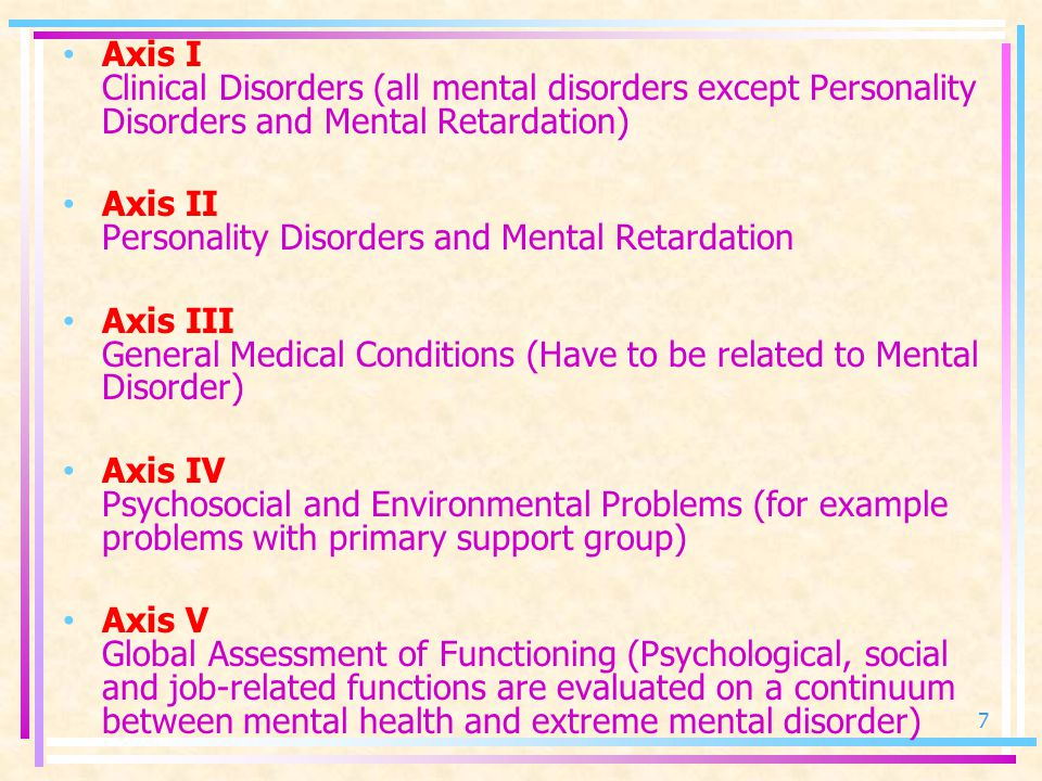 Axis I Clinical Disorders (all mental disorders except Personality Disorders and Mental Retardation) Axis II Personality Disorders and Mental Retardation Axis III General Medical Conditions (Have to be related to Mental Disorder) Axis IV Psychosocial and Environmental Problems (for example problems with primary support group) Axis V Global Assessment of Functioning (Psychological, social and job-related functions are evaluated on a continuum between mental health and extreme mental disorder) 7