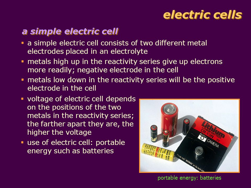 electric cells  a simple electric cell consists of two different metal electrodes placed in an electrolyte  metals high up in the reactivity series give up electrons more readily; negative electrode in the cell  metals low down in the reactivity series will be the positive electrode in the cell  voltage of electric cell depends on the positions of the two metals in the reactivity series; the farther apart they are, the higher the voltage  use of electric cell: portable energy such as batteries portable energy: batteries a simple electric cell