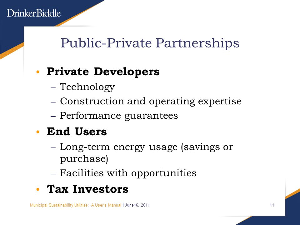 Municipal Sustainability Utilities: A User's Manual | June16, Public-Private Partnerships Private Developers – Technology – Construction and operating expertise – Performance guarantees End Users – Long-term energy usage (savings or purchase) – Facilities with opportunities Tax Investors