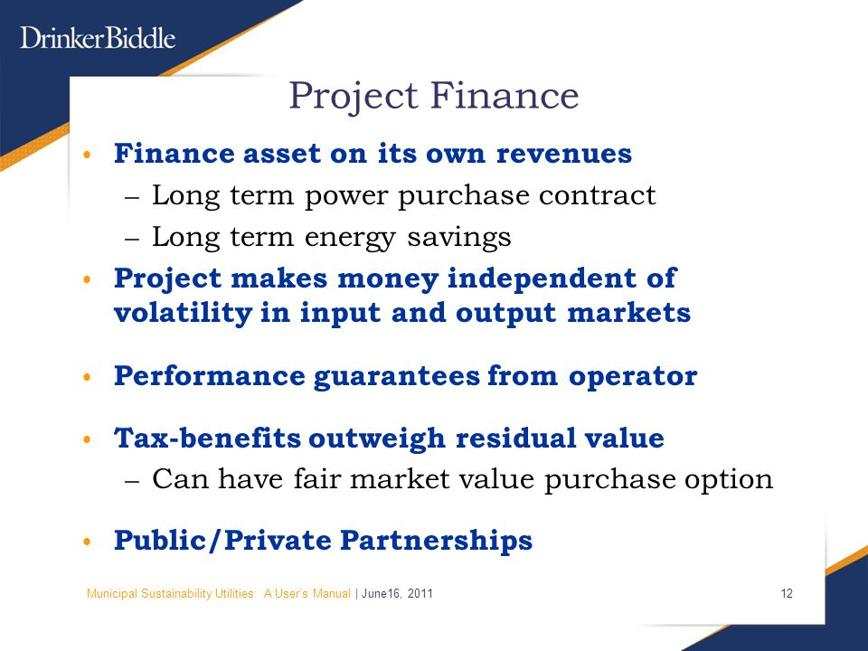 Municipal Sustainability Utilities: A User's Manual | June16, Project Finance Finance asset on its own revenues – Long term power purchase contract – Long term energy savings Project makes money independent of volatility in input and output markets Performance guarantees from operator Tax-benefits outweigh residual value – Can have fair market value purchase option Public/Private Partnerships