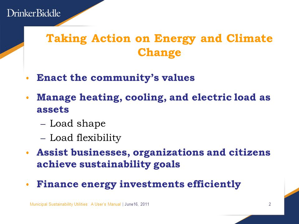 Municipal Sustainability Utilities: A User's Manual | June16, Taking Action on Energy and Climate Change Enact the community's values Manage heating, cooling, and electric load as assets – Load shape – Load flexibility Assist businesses, organizations and citizens achieve sustainability goals Finance energy investments efficiently