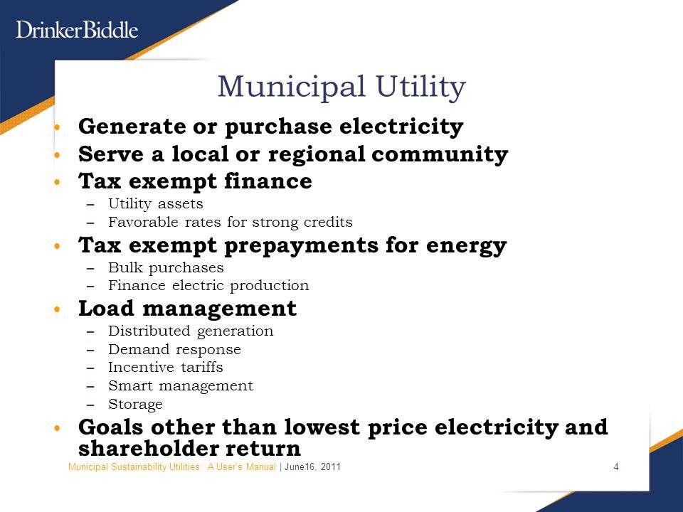 Municipal Sustainability Utilities: A User's Manual | June16, Municipal Utility Generate or purchase electricity Serve a local or regional community Tax exempt finance – Utility assets – Favorable rates for strong credits Tax exempt prepayments for energy – Bulk purchases – Finance electric production Load management – Distributed generation – Demand response – Incentive tariffs – Smart management – Storage Goals other than lowest price electricity and shareholder return