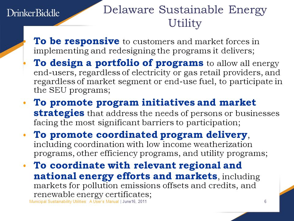 Municipal Sustainability Utilities: A User's Manual | June16, Delaware Sustainable Energy Utility To be responsive to customers and market forces in implementing and redesigning the programs it delivers; To design a portfolio of programs to allow all energy end-users, regardless of electricity or gas retail providers, and regardless of market segment or end-use fuel, to participate in the SEU programs; To promote program initiatives and market strategies that address the needs of persons or businesses facing the most significant barriers to participation; To promote coordinated program delivery, including coordination with low income weatherization programs, other efficiency programs, and utility programs; To coordinate with relevant regional and national energy efforts and markets, including markets for pollution emissions offsets and credits, and renewable energy certificates;