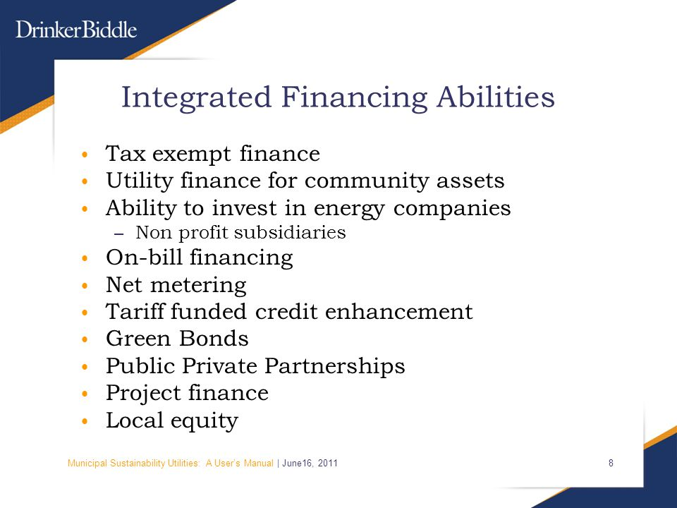 Municipal Sustainability Utilities: A User's Manual | June16, Integrated Financing Abilities Tax exempt finance Utility finance for community assets Ability to invest in energy companies – Non profit subsidiaries On-bill financing Net metering Tariff funded credit enhancement Green Bonds Public Private Partnerships Project finance Local equity
