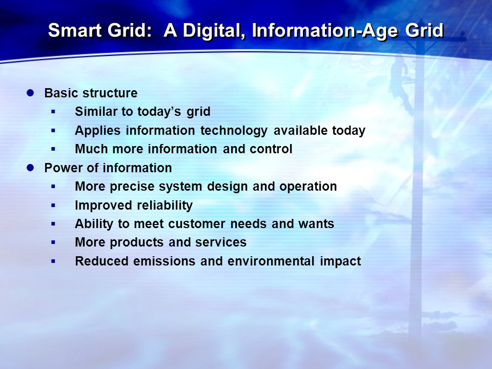 Smart Grid: A Digital, Information-Age Grid Basic structure  Similar to today's grid  Applies information technology available today  Much more information and control Power of information  More precise system design and operation  Improved reliability  Ability to meet customer needs and wants  More products and services  Reduced emissions and environmental impact