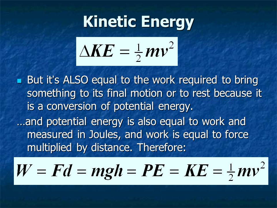 Kinetic Energy But it ' s ALSO equal to the work required to bring something to its final motion or to rest because it is a conversion of potential energy.
