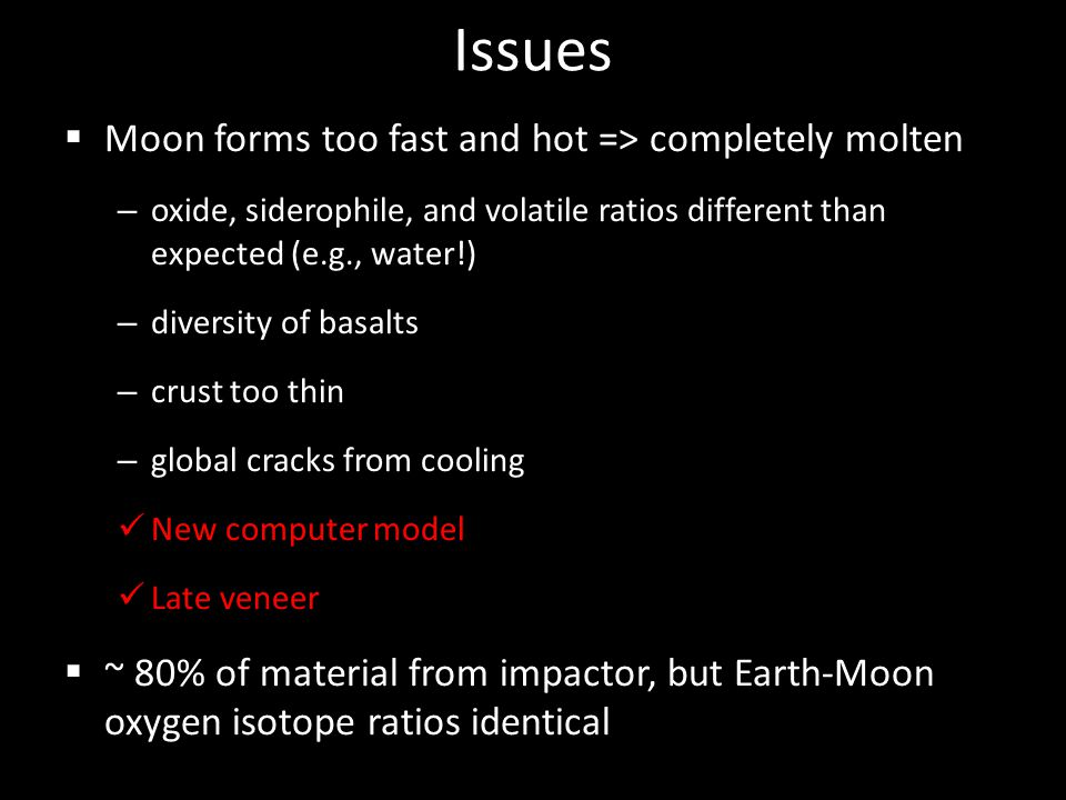Issues  Moon forms too fast and hot => completely molten – oxide, siderophile, and volatile ratios different than expected (e.g., water!) – diversity of basalts – crust too thin – global cracks from cooling New computer model Late veneer  ~ 80% of material from impactor, but Earth-Moon oxygen isotope ratios identical