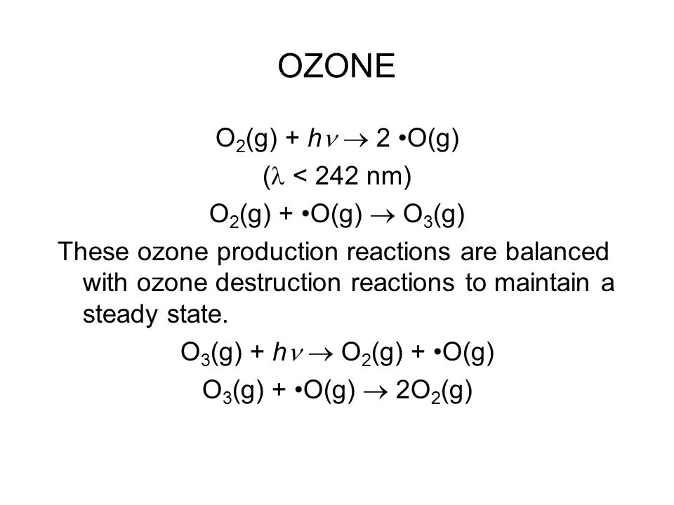 OZONE O 2 (g) + h  2 O(g) ( < 242 nm) O 2 (g) + O(g)  O 3 (g) These ozone production reactions are balanced with ozone destruction reactions to maintain a steady state.